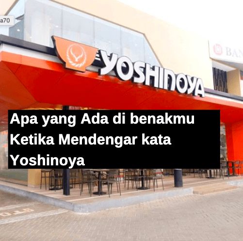 Apa yang Ada di benakmu Ketika Mendengar kata Yoshinoya